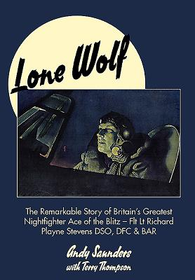 Image for LONE WOLF: THE REMARKABLE STORY OF BRITAIN'S GREATEST NIGHTFIGHTER ACE OF THE BLITZ: FLIGHT LIEUTENANT RICHARD PLAYNE STEVENS