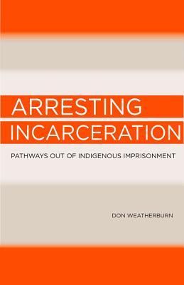 Arresting Incarceration: Pathways Out of Indigenous Imprisonment, Weatherburn, Don