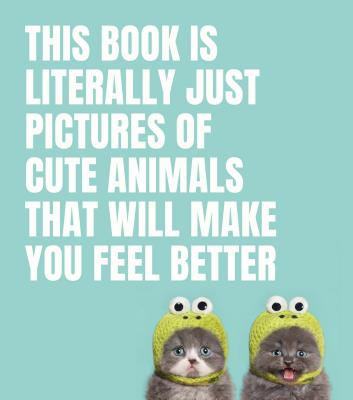 Image for This Book Is Literally Just Pictures of Cute Animals That Will Make You Feel Better