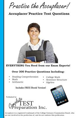 Practice the Accuplacer: Accuplacer Practice Test Questions, Complete Test Preparation Inc.