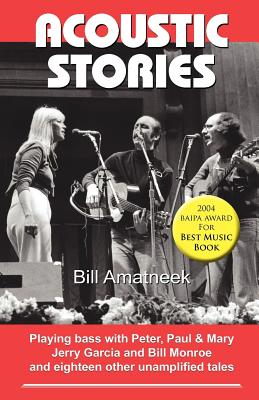 Acoustic Stories: Playing Bass with Peter, Paul & Mary, Jerry Garcia, and Bill Monroe, and Eighteen Other Unamplified Tales, Amatneek, Bill