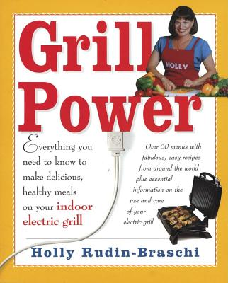 Grill Power : Everything You Need to Know to Make Healthy Gourmet-Style Meals W/ Your Indoor Tabletop Grill, HOLLY RUDIN-BRASCHI, HOLLY RUDIN BRASCHI