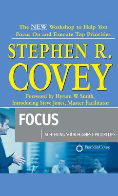 Focus : Achieving Your Highest Priorities, Stephen R. Covey