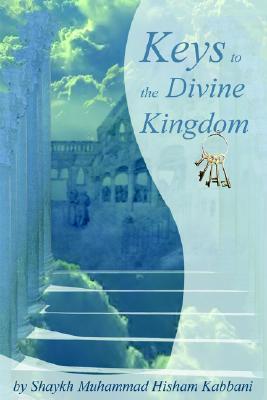 Keys to the Divine Kingdom, Shaykh Muhammad Hisham Kabbani, Muhammad Hisham Kabbani