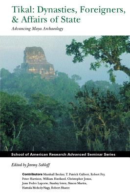 Image for Tikal: Dynasties, Foreigners, and Affairs of State: Advancing Maya Archaeology (School for Advanced Research Advanced Seminar Series)