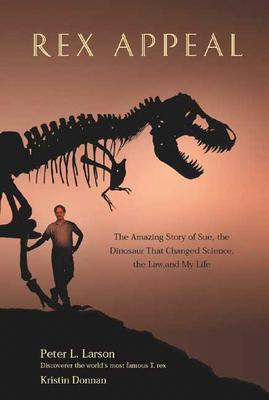 Rex Appeal: The Amazing Story of Sue, the Dinosaur That Changed Science, the Law, and My Life, Larson, Peter; Donnan, Kristin