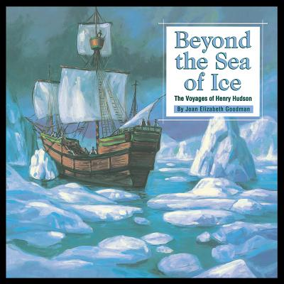 Beyond the Sea of Ice: The Voyages of Henry Hudson (Great Explorers), Joan Goodman