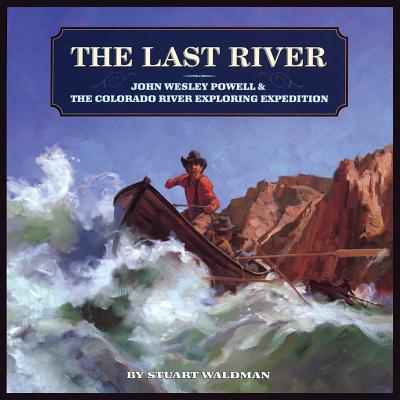 The Last River: John Wesley Powell and the Colorado River Exploring Expedition, Stuart Waldman