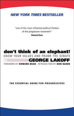 Don't Think of an Elephant!: Know Your Values and Frame the Debate--The Essential Guide for Progressives, George Lakoff; Howard Dean; Don Hazen