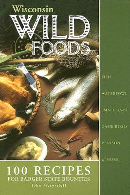 Wisconsin Wildfoods: 100 Recipes for Badger State Bounties, John Motoviloff