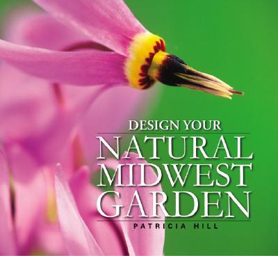 Design Your Natural Midwest Garden, Patricia Hill; Patricia Hill [Illustrator]