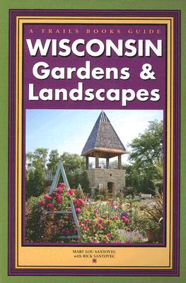 Wisconsin Gardens & Landscapes (Trails Books Guide), Mary Lou Santovec, Rick Santovec