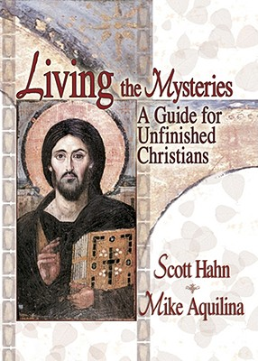 Living the Mysteries: A Guide for Unfinished Christians, SCOTT HAHN, MIKE AQUILINA