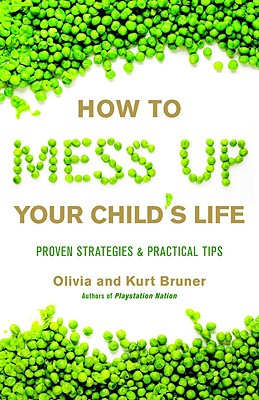 "How to Mess Up Your Child's Life: Proven Strategies & Practical Tips, ""Bruner, Olivia, Bruner, Kurt"""