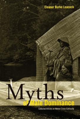 Myths of Male Dominance: Collected Articles on Women Cross-Culturally, Eleanor Burke Leacock  (Author)