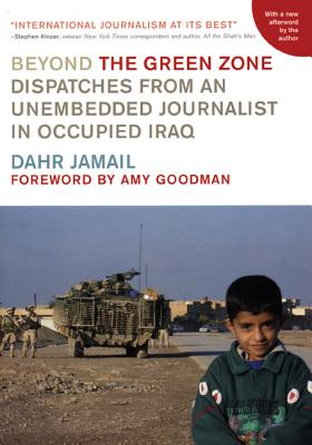 Beyond the Green Zone: Dispatches from an Unembedded Journalist in Occupied Iraq, Jamail, Dahr