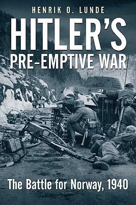 Hitler's Pre-Emptive War: The Battle for Norway, 1940, Henrik O. Lunde