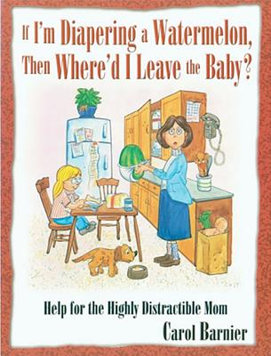 Image for If I'm Diapering a Watermelon, Then Where'd I Leave the Baby?: Help for the Highly Distractible Mom