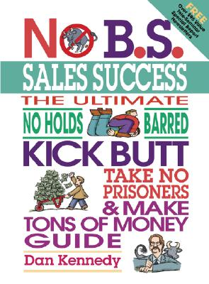 No B.S. Sales Success: The Ultimate No Holds Barred, Kick Butt, Take No Prisoners, Tough and Spirited Guide, Dan Kennedy