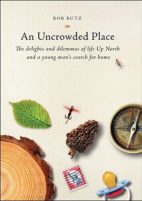 Image for An Uncrowded Place  The Delights and Dilemmas of Life Up North and a Young Man's Search for Home