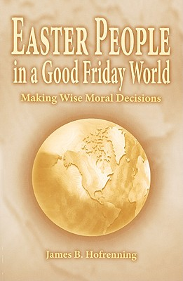Easter People In A Good Friday World: Making Wise Moral Decisions, James B. Hofrenning
