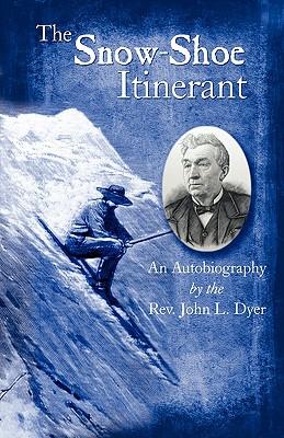 The Snow-Shoe Itinerant - An Autobiography, John L. Dyer