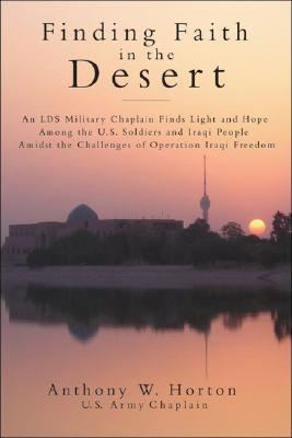 Finding Faith In The Desert : Spiritual Lessons And Insights From Operation Iraqi Freedom, ANTHONY W. HORTON