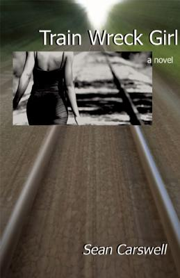 Train Wreck Girl: a novel, Sean Carswell