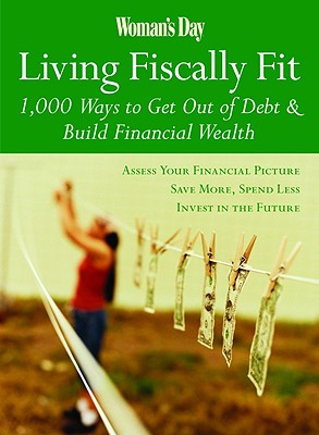 Woman's Day Living Fiscally Fit: 1,000 Ways to Get Out of Debt & Build Financial Wealth, Editors of Woman's Day
