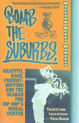 Image for Bomb The Suburbs: Graffiti, Race, Freight-Hopping and the Search for Hip-Hop's Moral Center