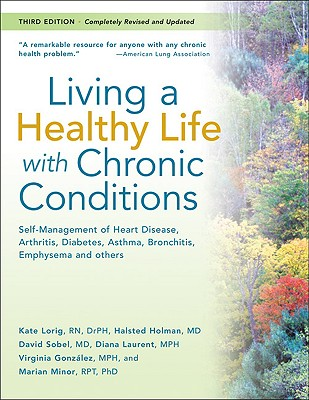 Living a Healthy Life with Chronic Conditions:Self Management of Heart Disease, Arthritis, Diabetes, Asthma, Bronchitis, Emphysema and others (Third Edition), Lorig RN  Dr. PH, Kate; Holman MD, Halsted; Sobel MD, David; Laurent MPH, Diana