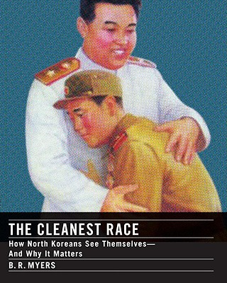 The Cleanest Race: How North Koreans See Themselves and Why It Matters, Myers, B.R.