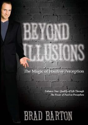 Beyond Illusions: The Magic of Positive Perception, Brad Barton