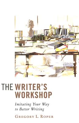 The Writer's Workshop: Imitating Your Way to Better Writing, GREGORY L. ROPER