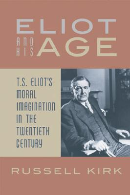 Eliot and His Age: T. S. Eliot's Moral Imagination in the Twentieth Century, Russell Kirk