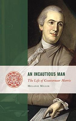 An Incautious Man: The Life of Gouveneur Morris (Lives of the Founders), Miller, Ms. Melanie Randolph