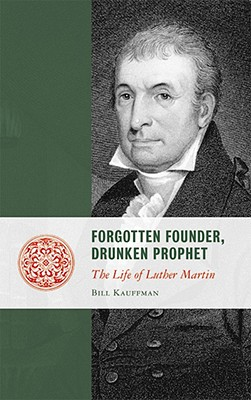 Forgotten Founder, Drunken Prophet: The Life of Luther Martin (Lives of the Founders), Kauffman, Bill