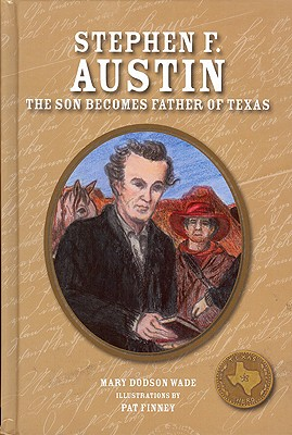 Stephen F. Austin: The Son Becomes Father of Texas (Texas Heroes For Young Readers), Dodson Wade, Mary