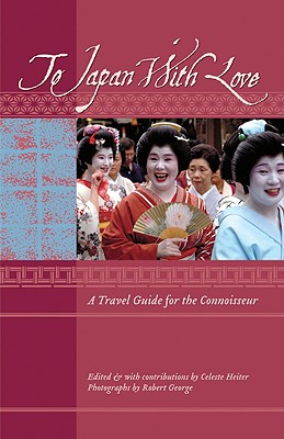 To Japan With Love: A Travel Guide for the Connoisseur, Heiter, Celeste; George, Robert