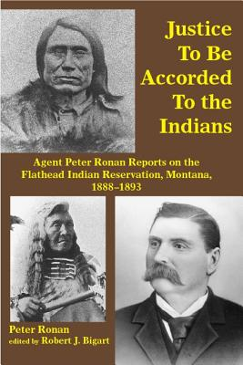 Image for Justice to Be Accorded To the Indians: Agent Peter Ronan Reports on the Flathead Indian Reservation, Montana, 1888-1893