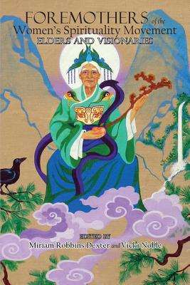 Foremothers of the Women's Spirituality Movement: Elders and Visionaries, Dexter, Miriam Robbins; Noble, Vicki