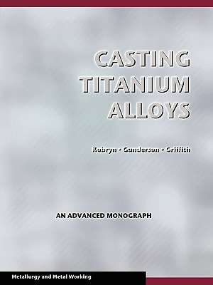 Casting Titanium Alloys (Metal Working and Metallurgy), Kobryn, P. A.; Gunderson, Allan W.; Griffith, Walter M.