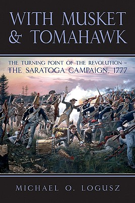 WITH MUSKET AND TOMAHAWK: The Saratoga Campaign and the Wilderness War of 1777, Michael O. Logusz