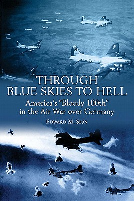 THROUGH BLUE SKIES TO HELL: America's 'Bloody 100th' in the Air War over Germany, Edward M. Sion