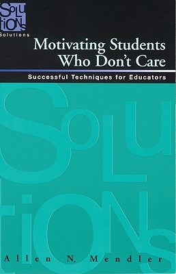 Motivating Students Who Don't Care: Successful Techniques for Educators, Allen N. Mendler
