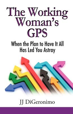 The Working Woman's GPS: When the Plan to Have It All Leads You Astray, Digeronimo, Jj
