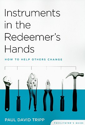 Instruments in the Redeemer's Hands Facilitator's Guide: How to Help Others Change, Timothy S. Lane & Paul David Tripp