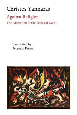 Against Religion: The Alienation of the Ecclesial Event, Christos Yannaras