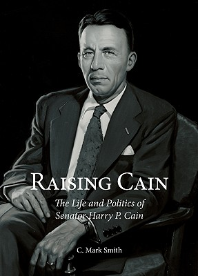 Raising Cain: The Life and Politics of Senator Harry P. Cain, Smith, C. Mark