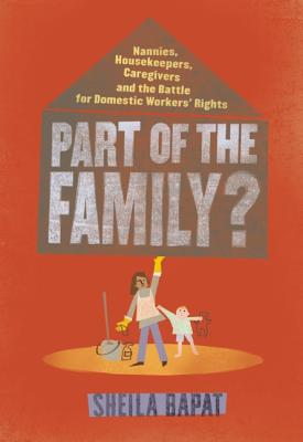 Part of the Family?: Nannies, Housekeepers, Caregivers and the Battle for Domestic Workers' Rights, Bapat, Sheila
